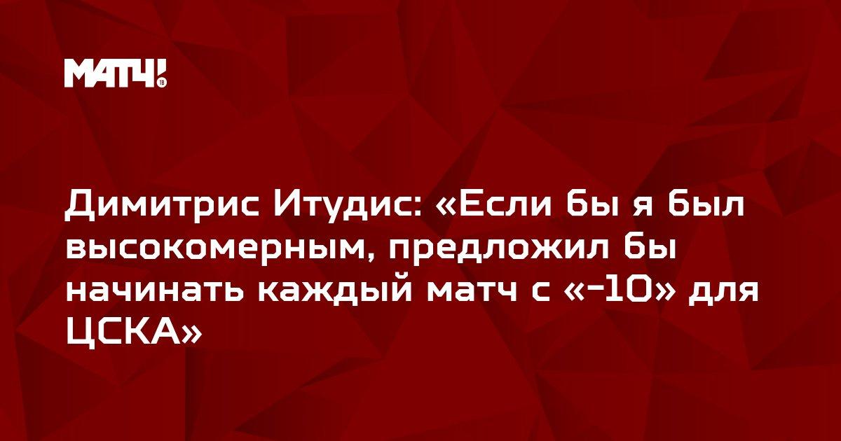 Димитрис Итудис: «Если бы я был высокомерным, предложил бы начинать каждый матч с «-10» для ЦСКА»