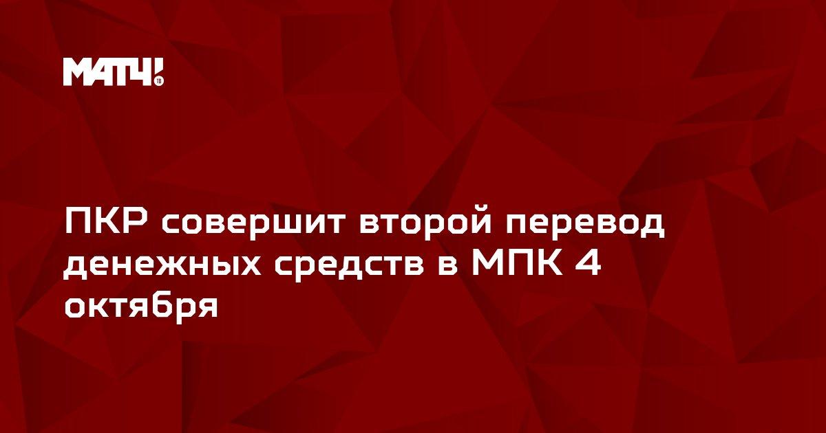 ПКР совершит второй перевод денежных средств в МПК 4 октября