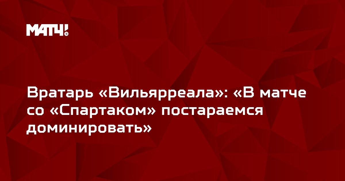 Вратарь «Вильярреала»: «В матче со «Спартаком» постараемся доминировать»