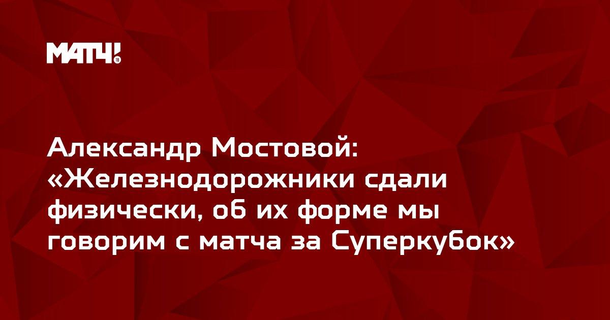 Александр Мостовой: «Железнодорожники сдали физически, об их форме мы говорим с матча за Суперкубок»
