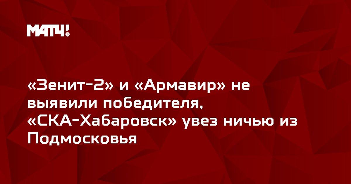 «Зенит-2» и «Армавир» не выявили победителя, «СКА-Хабаровск» увез ничью из Подмосковья