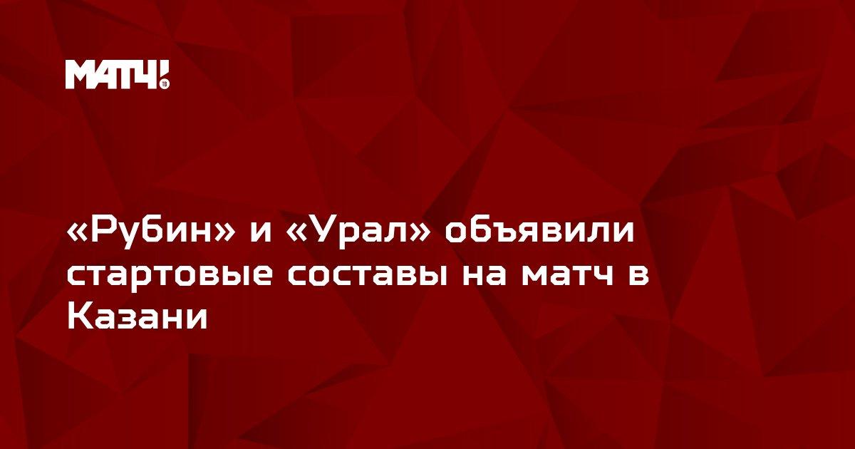 «Рубин» и «Урал» объявили стартовые составы на матч в Казани
