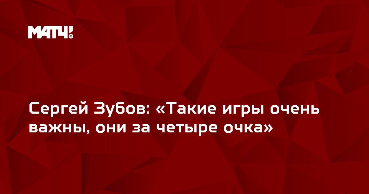 Сергей Зубов: «Такие игры очень важны, они за четыре очка»