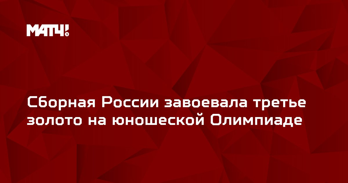 Сборная России завоевала третье золото на юношеской Олимпиаде