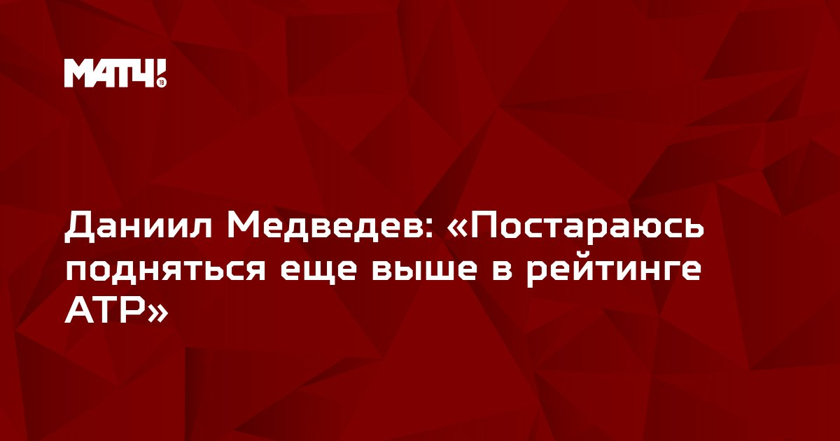 Даниил Медведев: «Постараюсь подняться еще выше в рейтинге ATP»