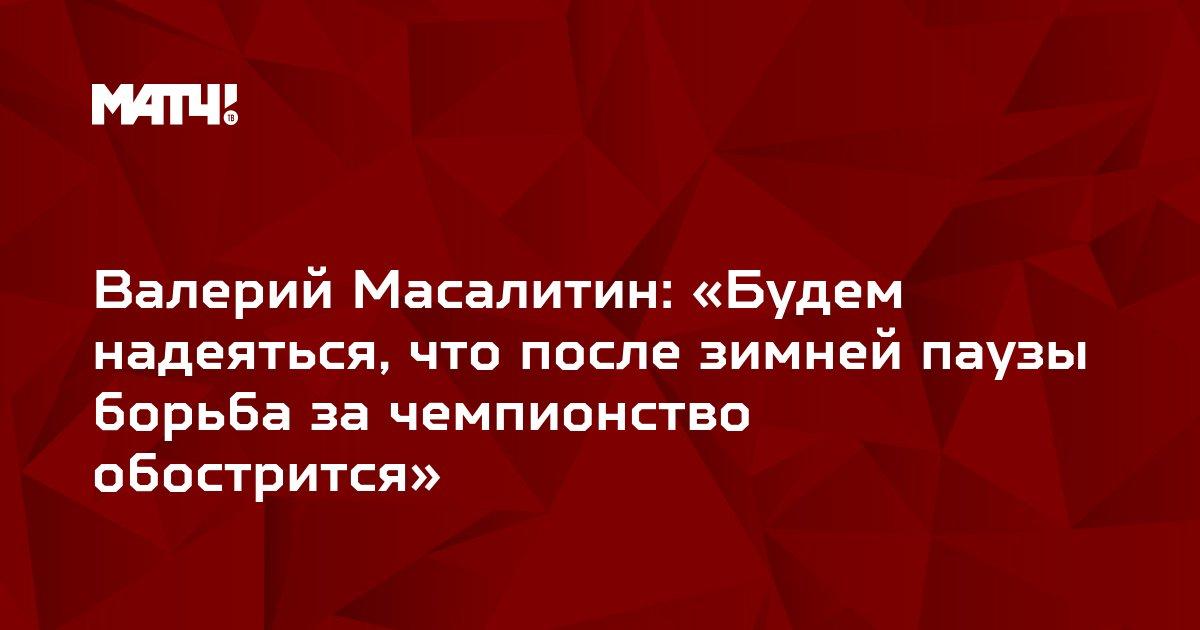 Валерий Масалитин: «Будем надеяться, что после зимней паузы борьба за чемпионство обострится»
