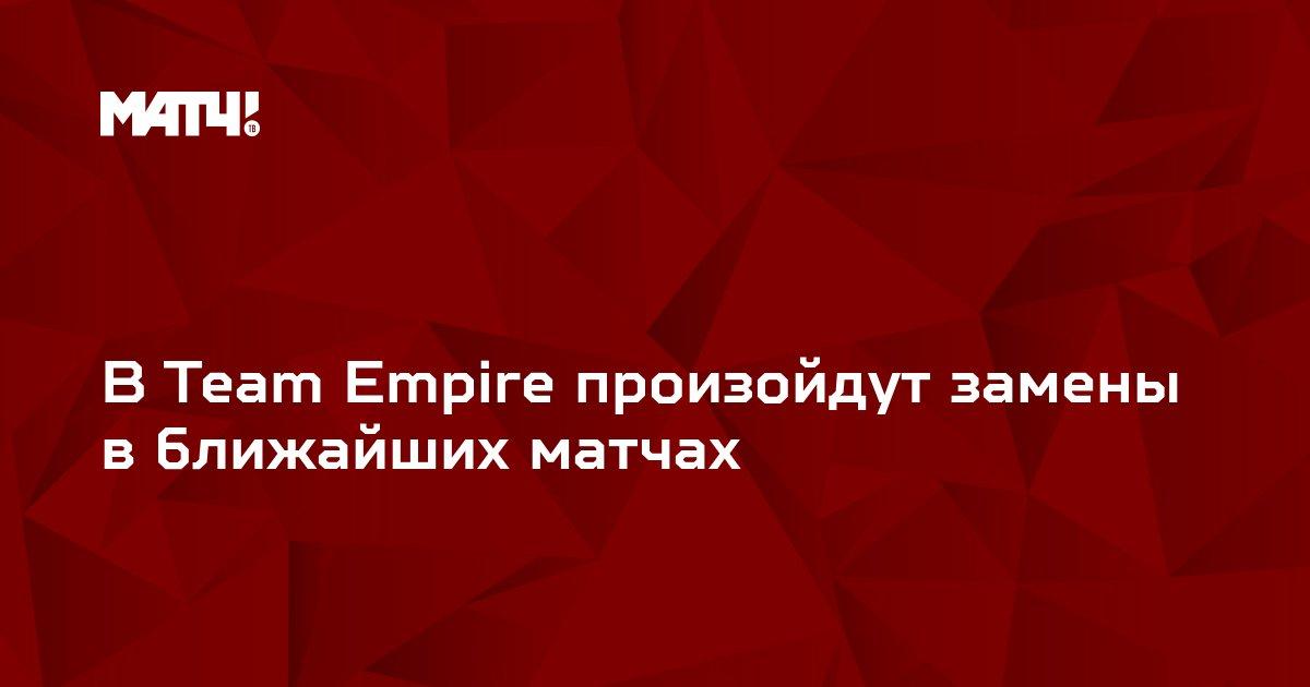 В Team Empire произойдут замены в ближайших матчах