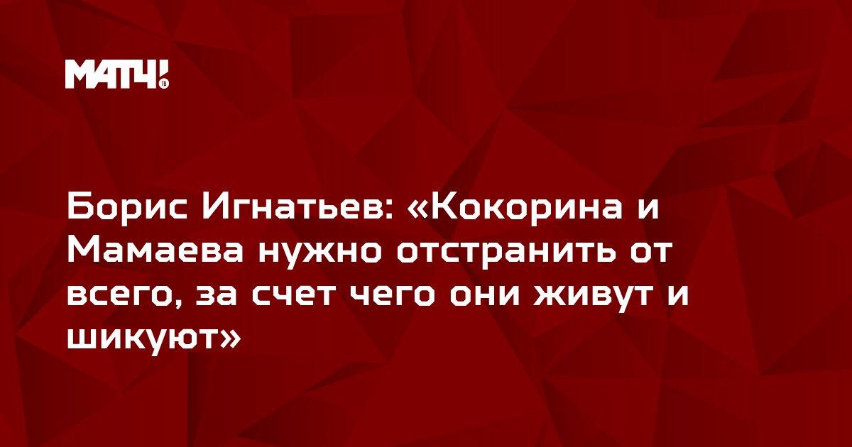 Борис Игнатьев: «Кокорина и Мамаева нужно отстранить от всего, за счет чего они живут и шикуют»