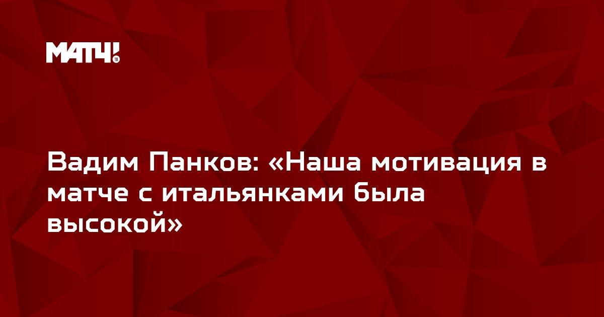 Вадим Панков: «Наша мотивация в матче с итальянками была высокой»