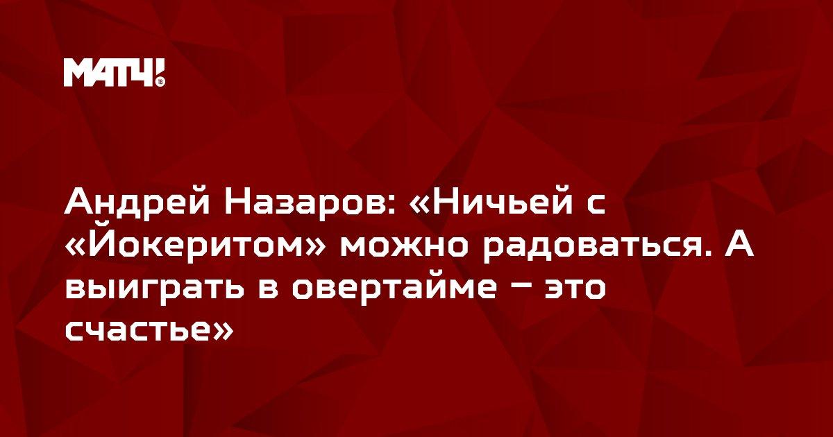 Андрей Назаров: «Ничьей с «Йокеритом» можно радоваться. А выиграть в овертайме – это счастье»