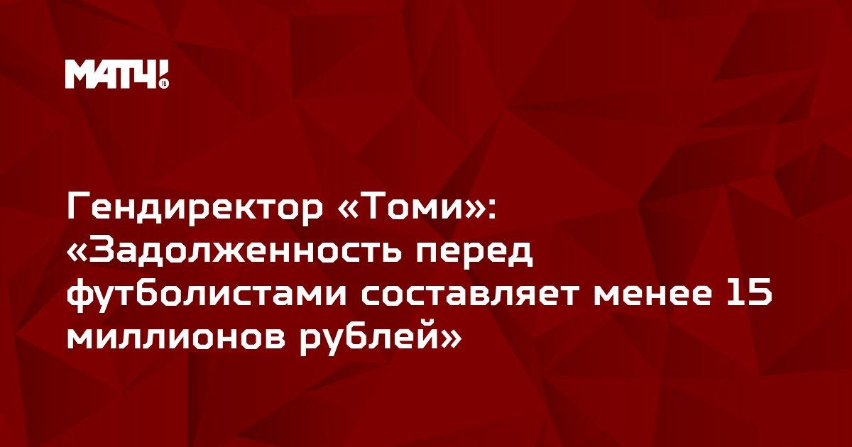 Гендиректор «Томи»: «Задолженность перед футболистами составляет менее 15 миллионов рублей»