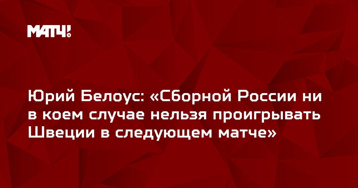 Юрий Белоус: «Сборной России ни в коем случае нельзя проигрывать Швеции в следующем матче»