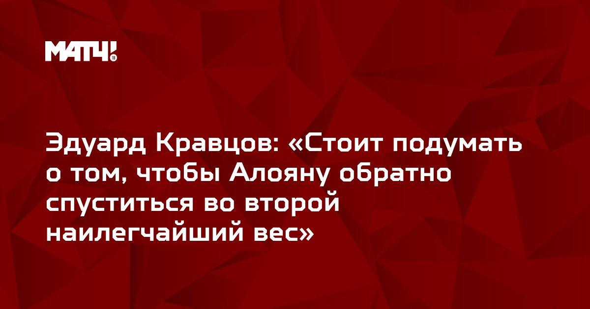 Эдуард Кравцов: «Стоит подумать о том, чтобы Алояну обратно спуститься во второй наилегчайший вес»
