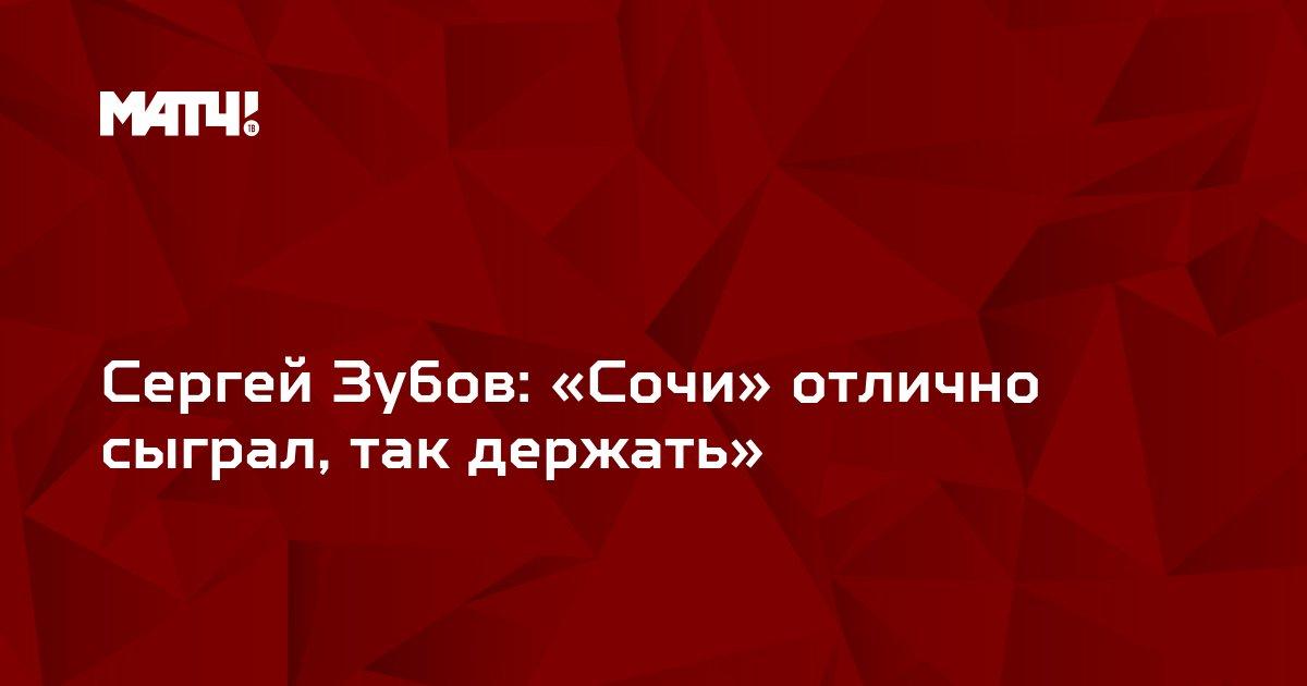 Сергей Зубов: «Сочи» отлично сыграл, так держать»