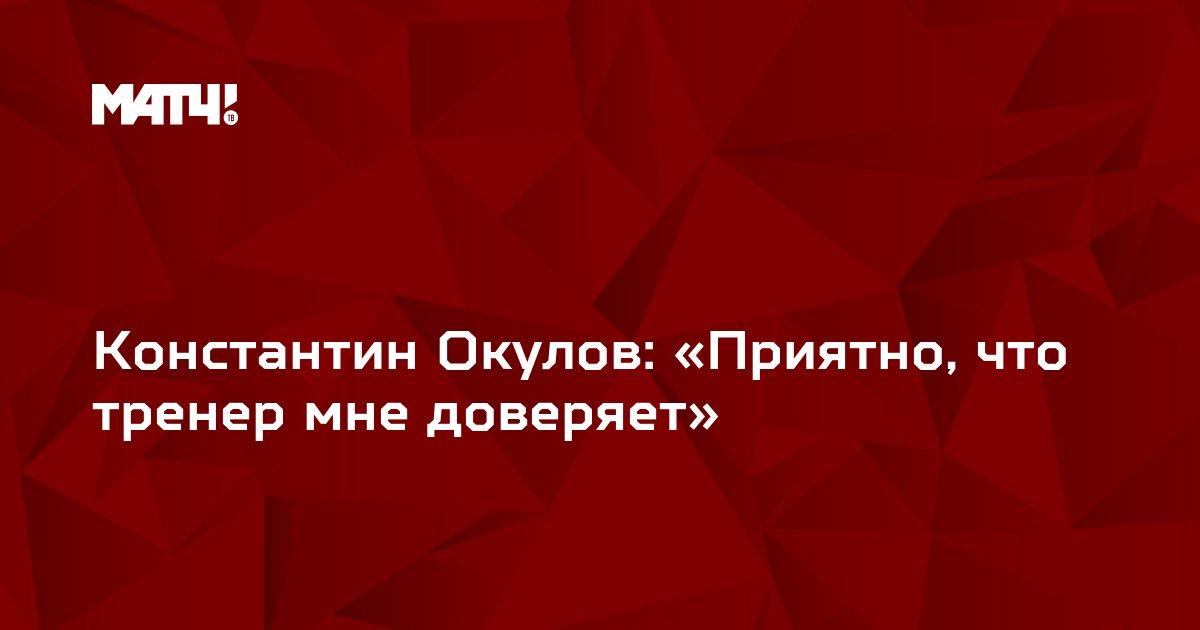 Константин Окулов: «Приятно, что тренер мне доверяет»