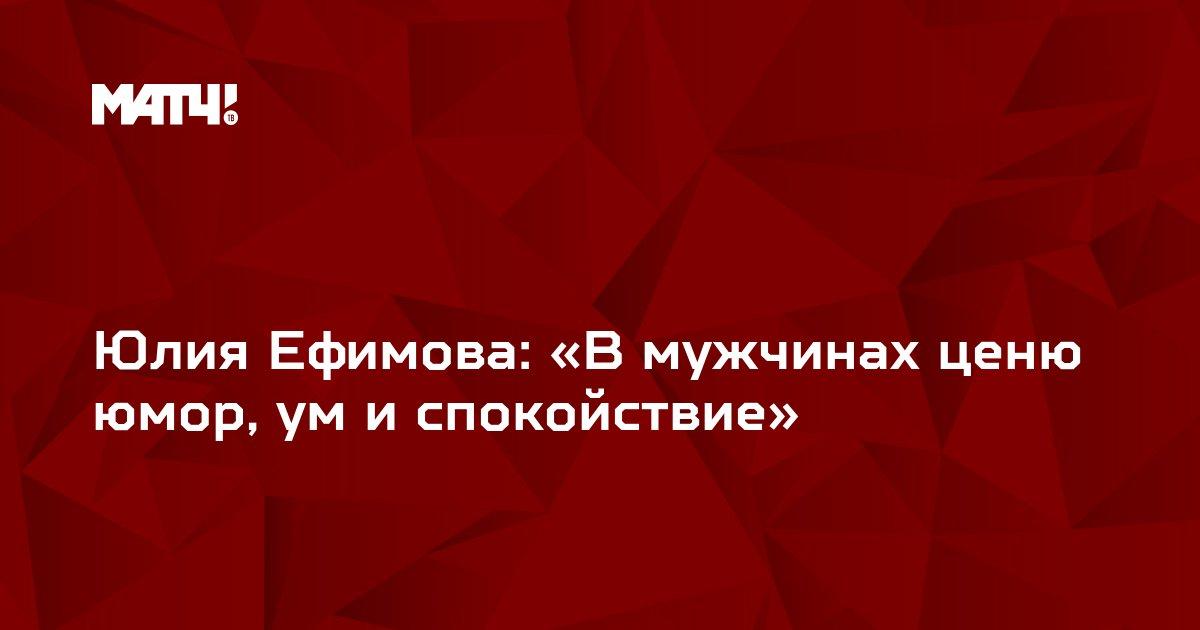 Юлия Ефимова: «В мужчинах ценю юмор, ум и спокойствие»