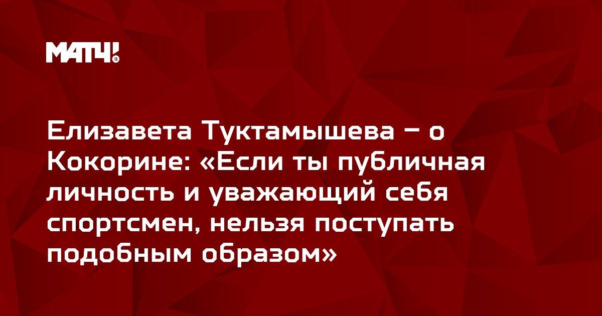 Елизавета Туктамышева – о Кокорине: «Если ты публичная личность и уважающий себя спортсмен, нельзя поступать подобным образом»