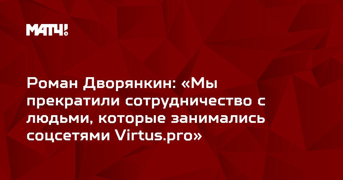 Роман Дворянкин: «Мы прекратили сотрудничество с людьми, которые занимались соцсетями Virtus.pro»