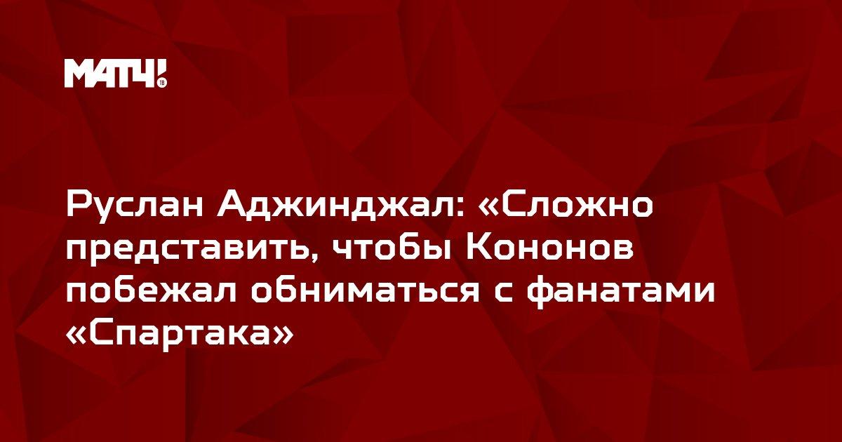 Руслан Аджинджал: «Сложно представить, чтобы Кононов побежал обниматься с фанатами «Спартака»