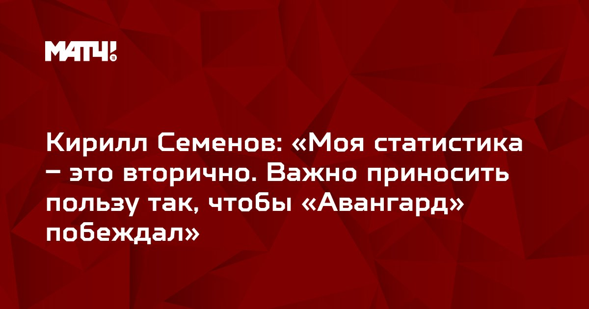 Кирилл Семенов: «Моя статистика – это вторично. Важно приносить пользу так, чтобы «Авангард» побеждал»