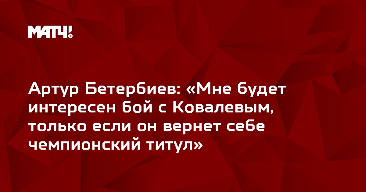 Артур Бетербиев: «Мне будет интересен бой с Ковалевым, только если он вернет себе чемпионский титул»