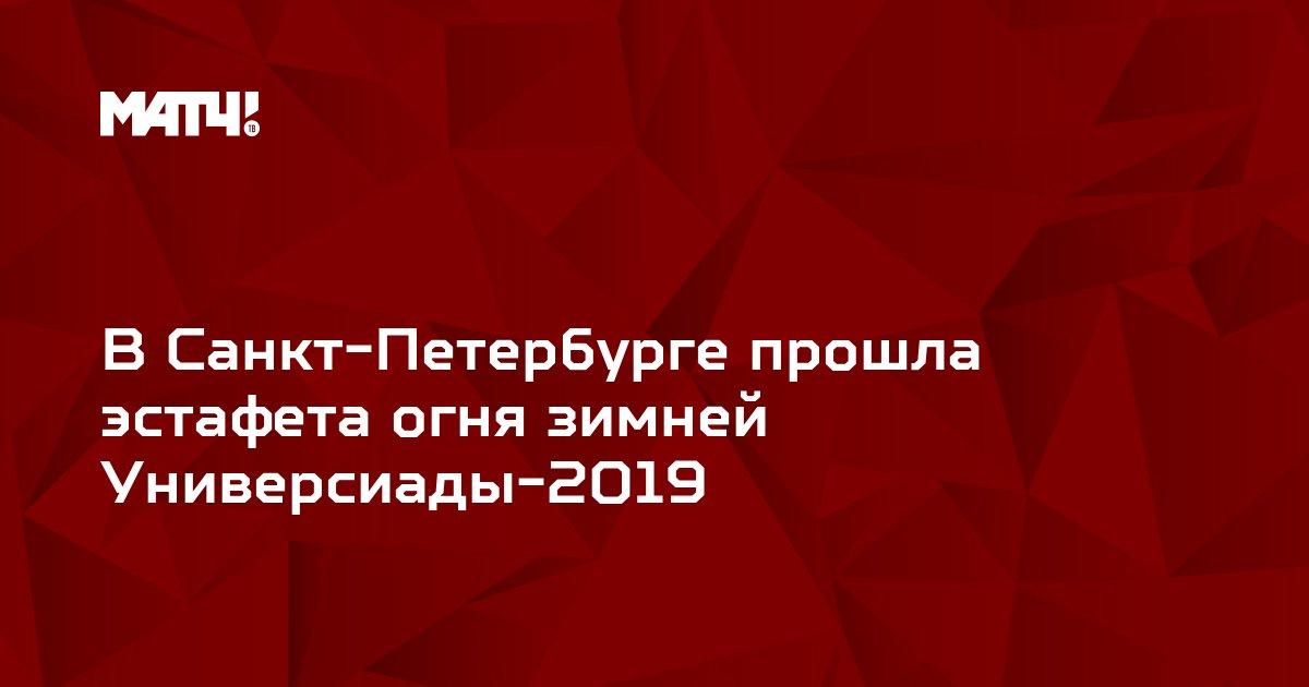 В Санкт-Петербурге прошла эстафета огня зимней Универсиады-2019