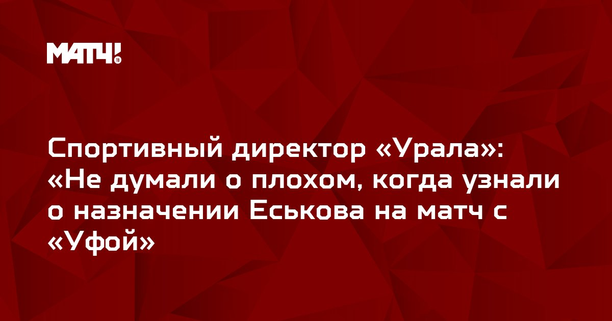Спортивный директор «Урала»: «Не думали о плохом, когда узнали о назначении Еськова на матч с «Уфой»