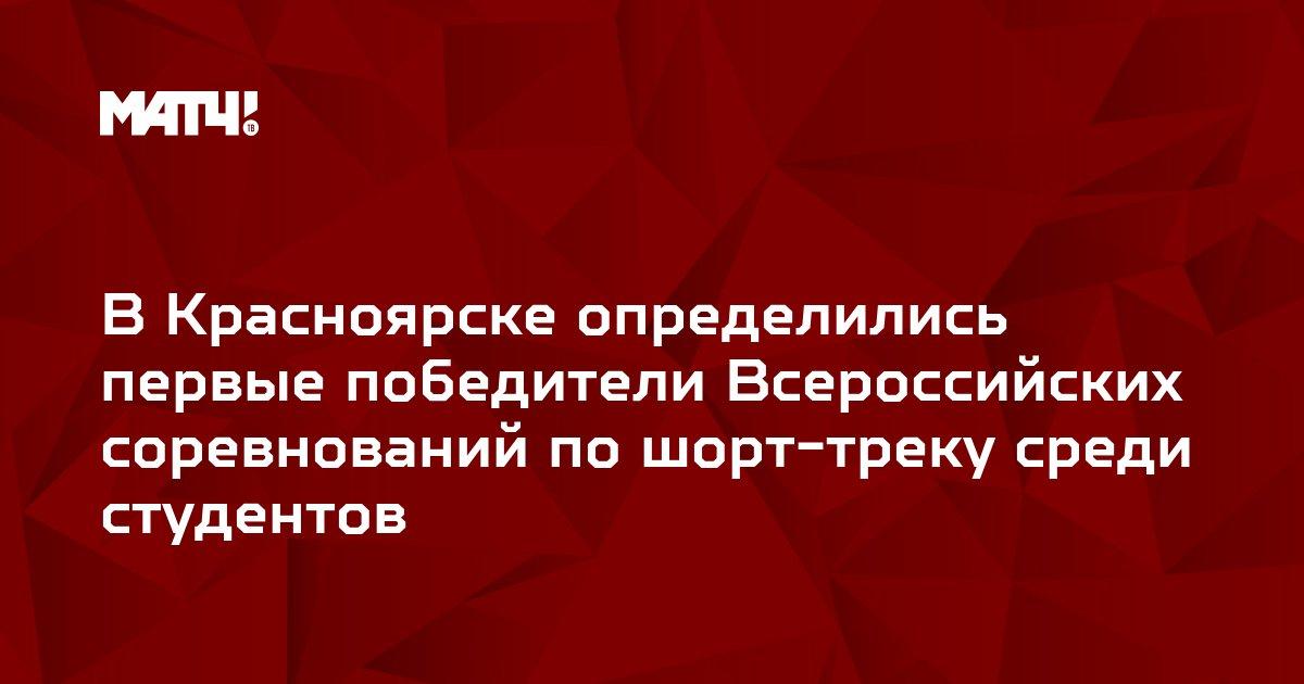 В Красноярске определились первые победители Всероссийских соревнований по шорт-треку среди студентов
