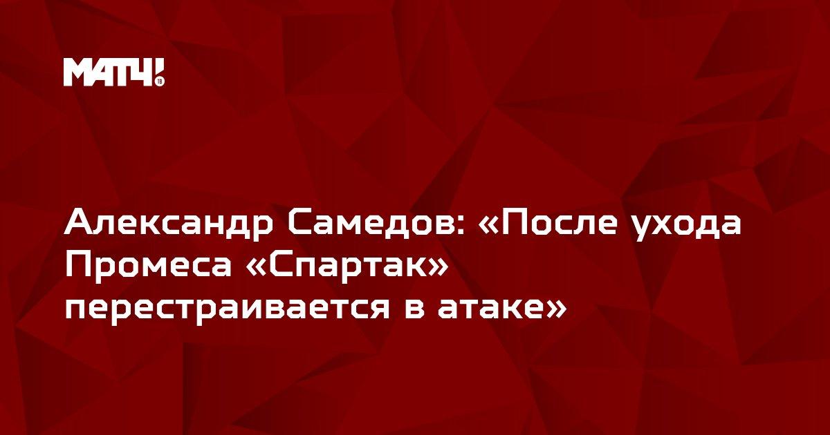 Александр Самедов: «После ухода Промеса «Спартак» перестраивается в атаке»