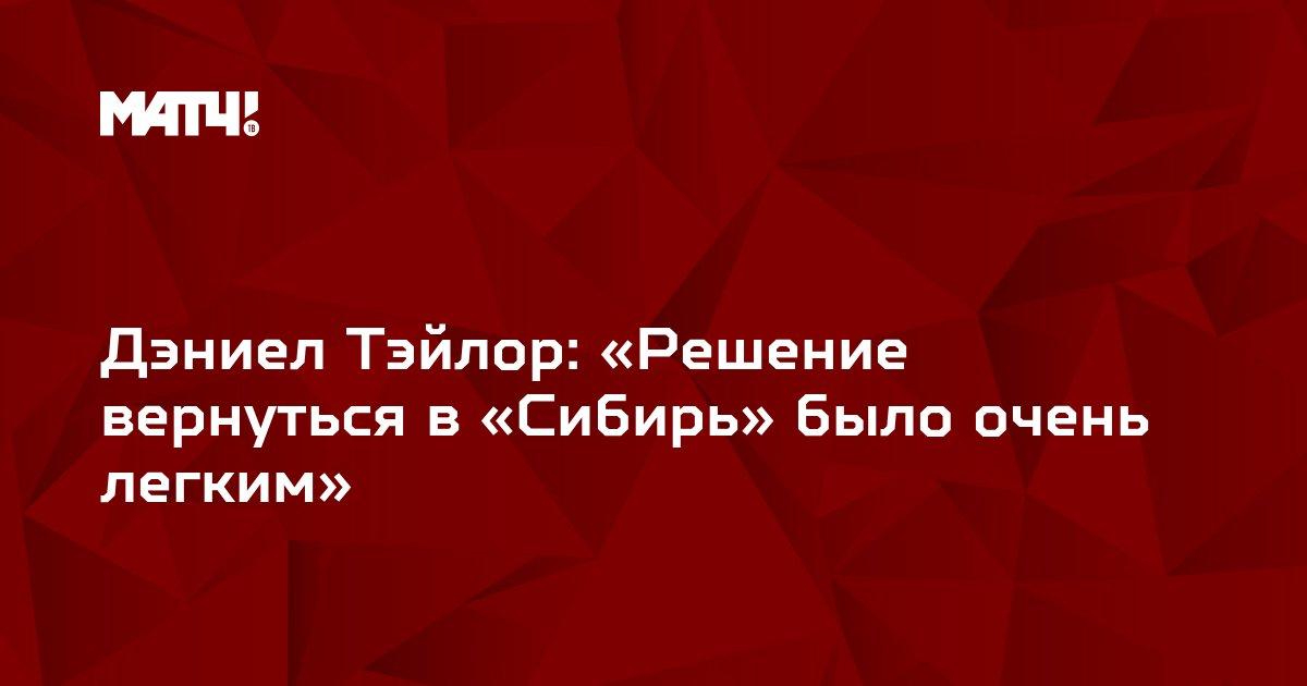 Дэниел Тэйлор: «Решение вернуться в «Сибирь» было очень легким»