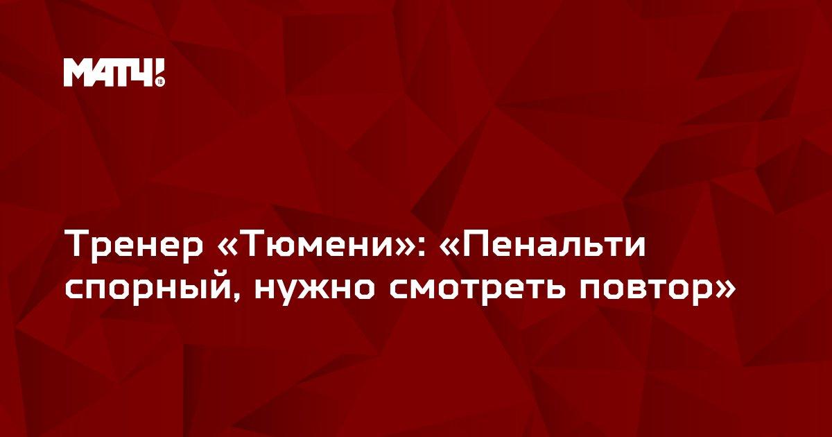 Тренер «Тюмени»: «Пенальти спорный, нужно смотреть повтор»