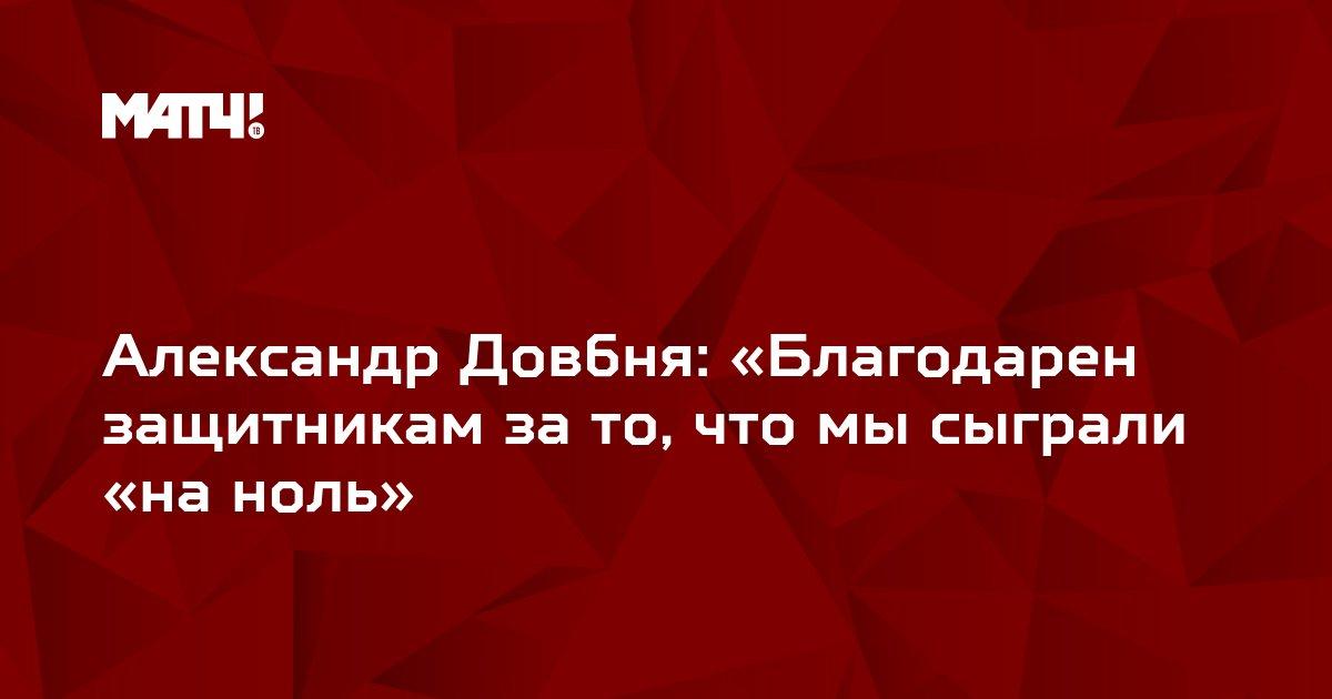 Александр Довбня: «Благодарен защитникам за то, что мы сыграли «на ноль»