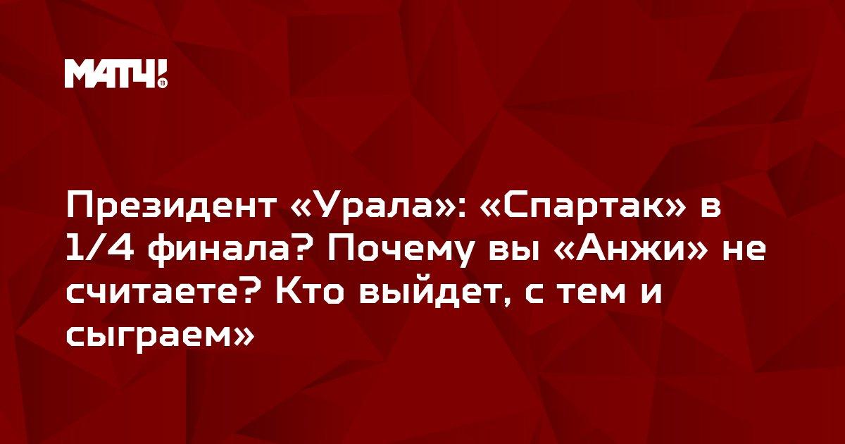 Президент «Урала»: «Спартак» в 1/4 финала? Почему вы «Анжи» не считаете? Кто выйдет, с тем и сыграем»