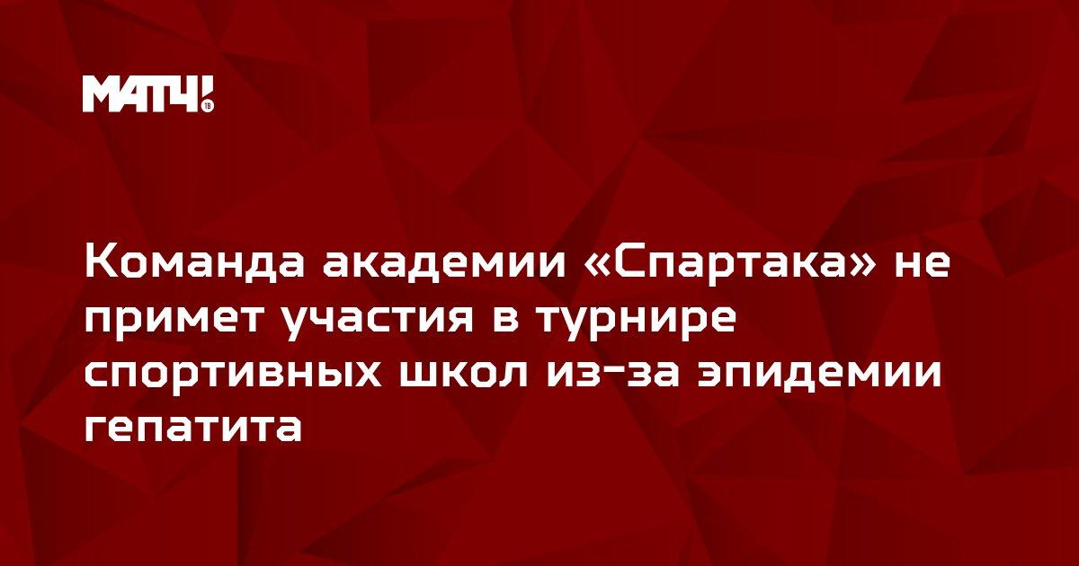 Команда академии «Спартака» не примет участия в турнире спортивных школ из-за эпидемии гепатита