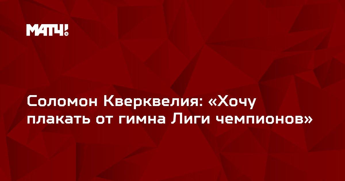 Соломон Кверквелия: «Хочу плакать от гимна Лиги чемпионов»