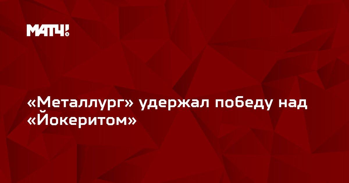 «Металлург» удержал победу над «Йокеритом»