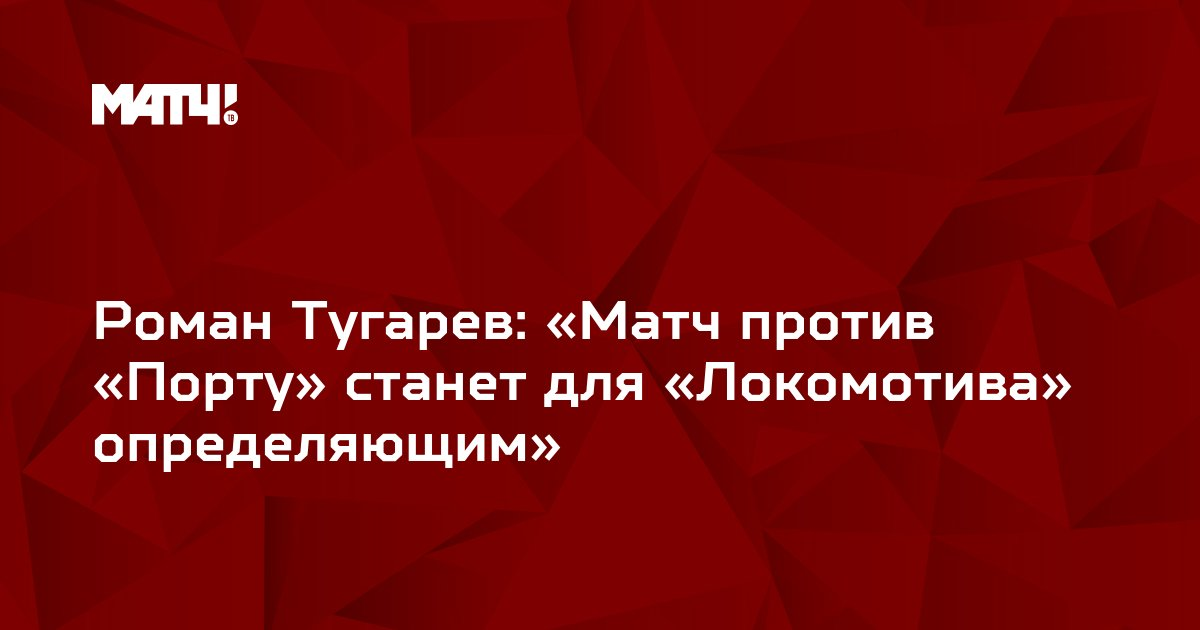 Роман Тугарев: «Матч против «Порту» станет для «Локомотива» определяющим»