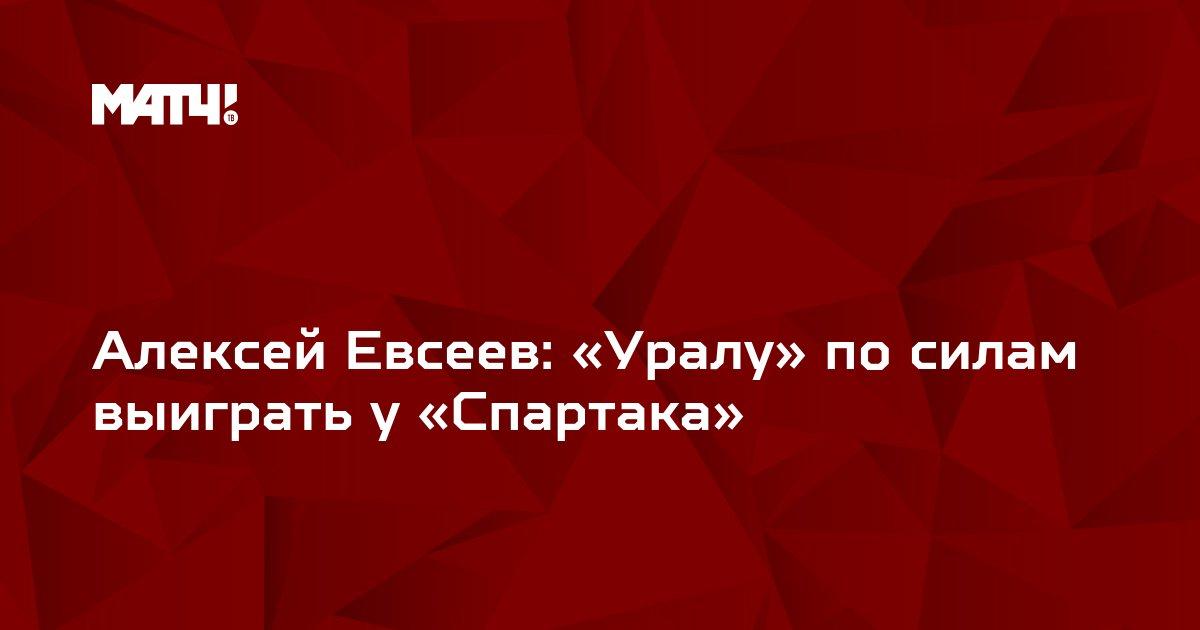 Алексей Евсеев: «Уралу» по силам выиграть у «Спартака»