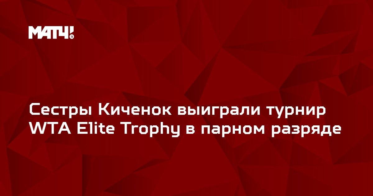 Сестры Киченок выиграли турнир WTA Elite Trophy в парном разряде
