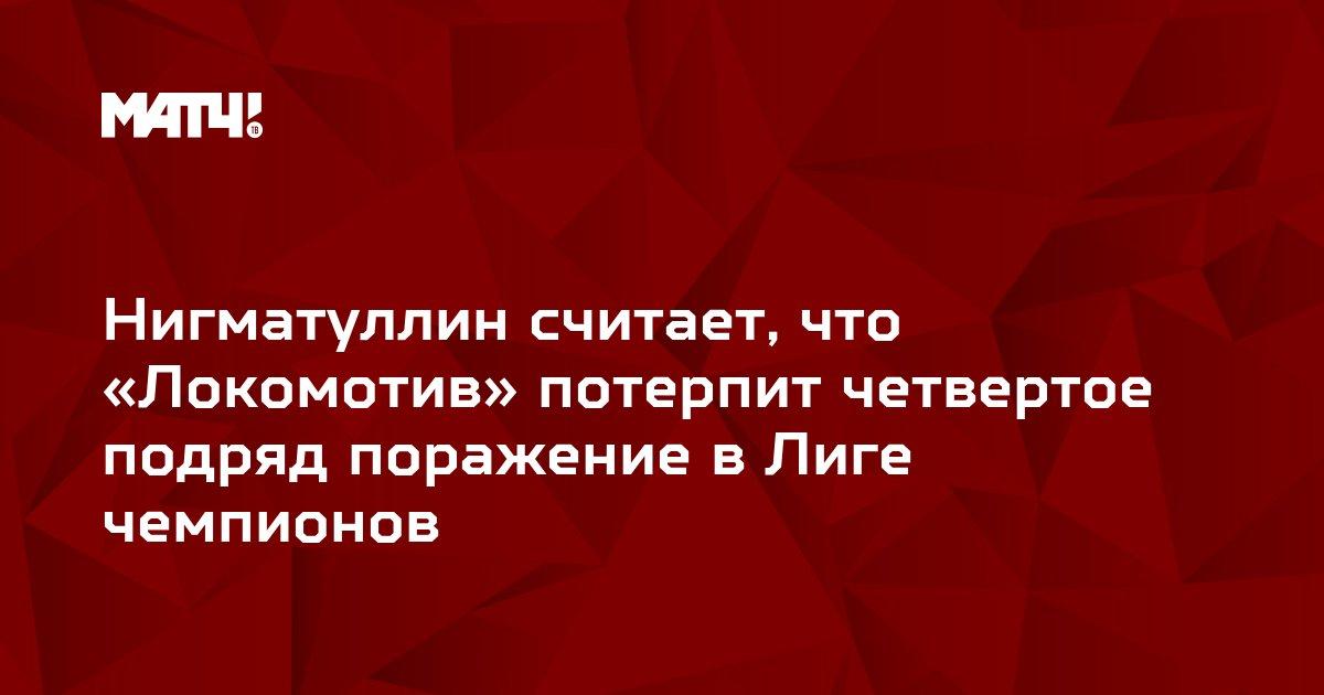 Нигматуллин считает, что «Локомотив» потерпит четвертое подряд поражение в Лиге чемпионов