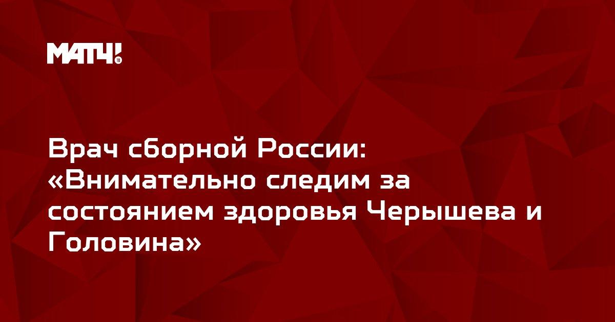 Врач сборной России: «Внимательно следим за состоянием здоровья Черышева и Головина»