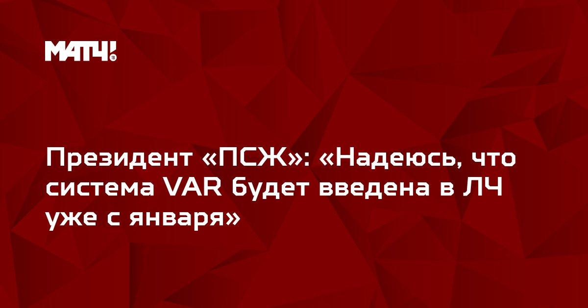 Президент «ПСЖ»: «Надеюсь, что система VAR будет введена в ЛЧ уже с января»