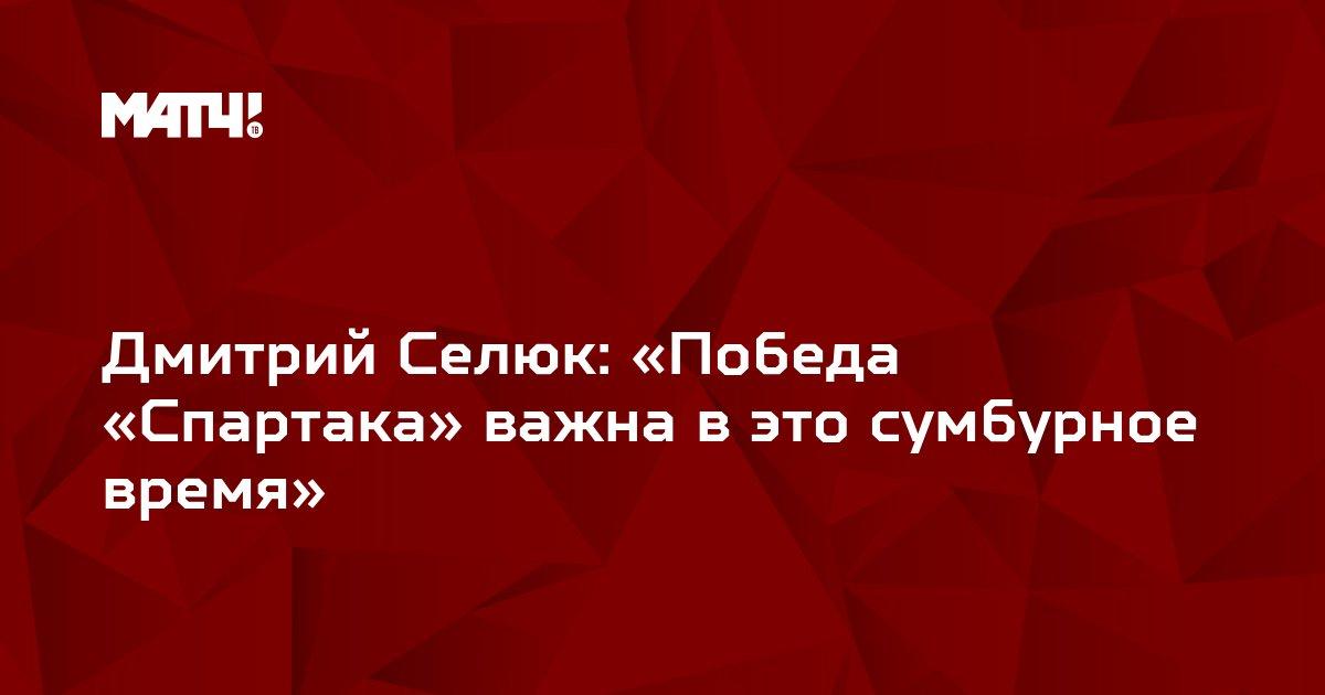 Дмитрий Селюк: «Победа «Спартака» важна в это сумбурное время»