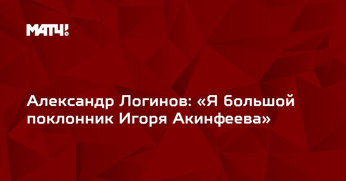 Александр Логинов: «Я большой поклонник Игоря Акинфеева»