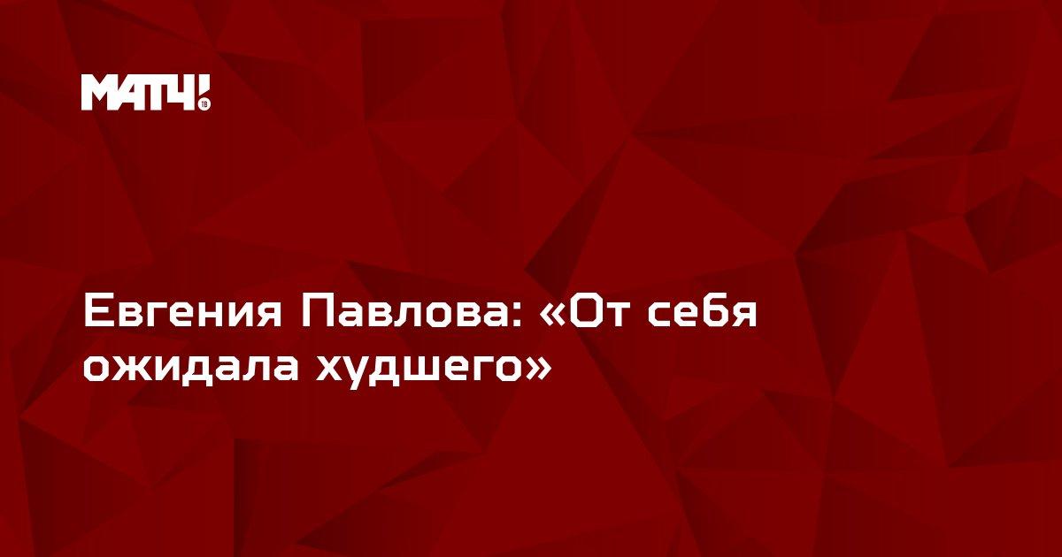 Евгения Павлова: «От себя ожидала худшего»