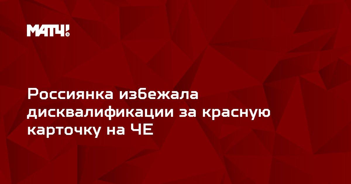 Россиянка избежала дисквалификации за красную карточку на ЧЕ