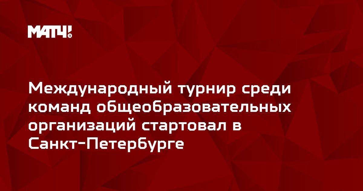 Международный турнир среди команд общеобразовательных организаций стартовал в Санкт-Петербурге