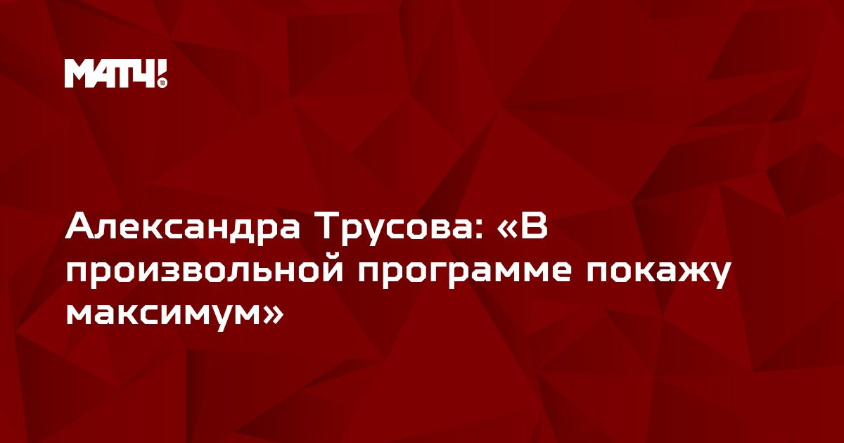 Александра Трусова: «В произвольной программе покажу максимум»
