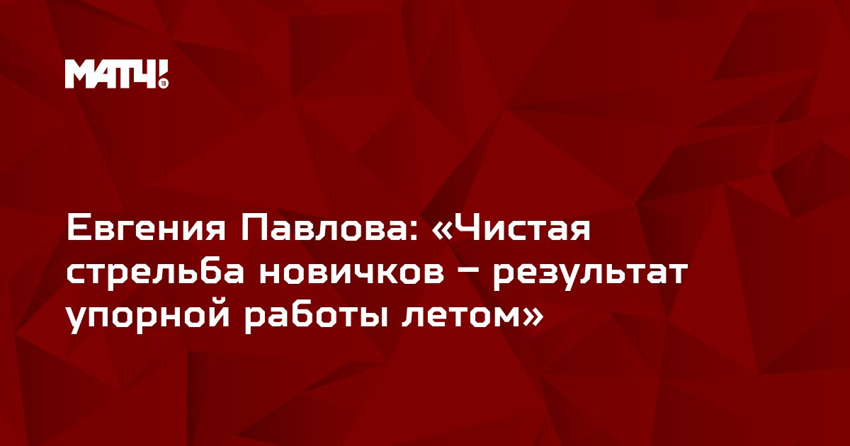 Евгения Павлова: «Чистая стрельба новичков – результат упорной работы летом»