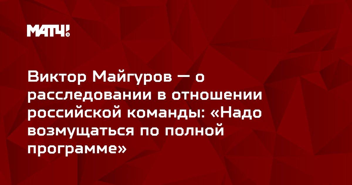 Виктор Майгуров — о расследовании в отношении российской команды: «Надо возмущаться по полной программе»